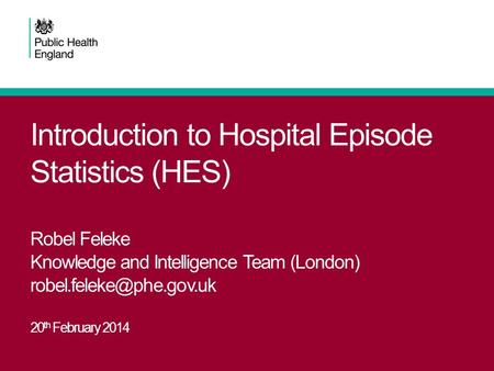 Introduction to Hospital Episode Statistics (HES) Robel Feleke Knowledge and Intelligence Team (London) 20 th February 2014.