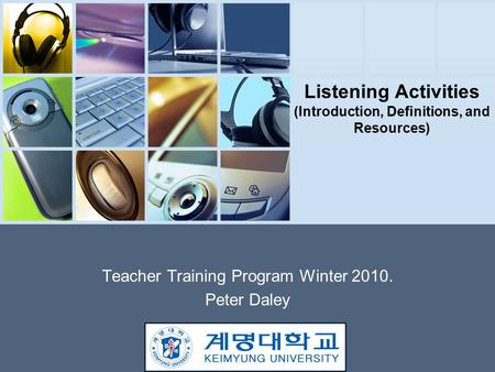 Listening Activities (Introduction, Definitions, and Resources) Teacher Training Program Winter 2010. Peter Daley.