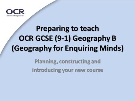 Preparing to teach OCR GCSE (9-1) Geography B (Geography for Enquiring Minds) Planning, constructing and introducing your new course.