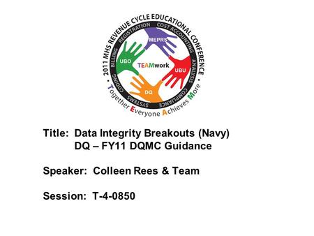 2010 UBO/UBU Conference Title: Data Integrity Breakouts (Navy) DQ – FY11 DQMC Guidance Speaker: Colleen Rees & Team Session: T-4-0850.