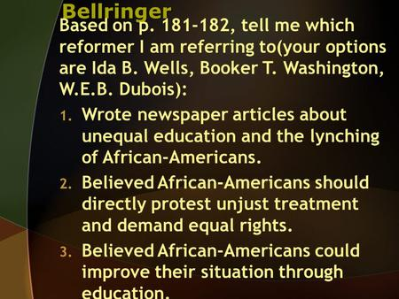 Bellringer Based on p. 181-182, tell me which reformer I am referring to(your options are Ida B. Wells, Booker T. Washington, W.E.B. Dubois): 1. Wrote.