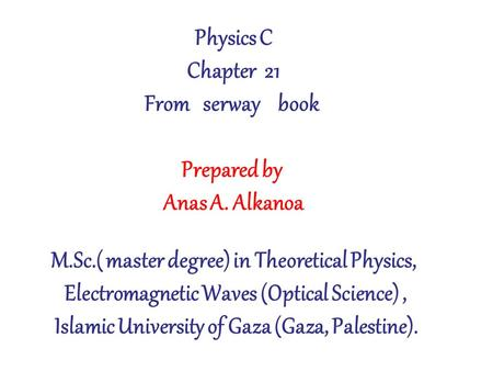 Physics C Chapter 21 From serway book Prepared by Anas A. Alkanoa M.Sc.( master degree) in Theoretical Physics, Electromagnetic Waves (Optical Science),