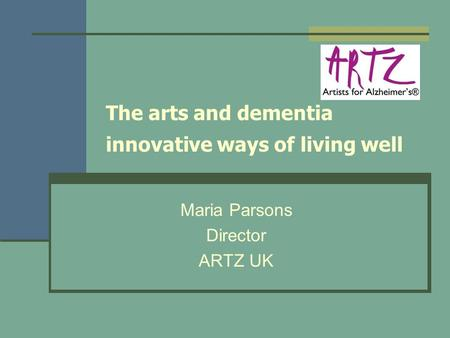 The arts and dementia innovative ways of living well Maria Parsons Director ARTZ UK.