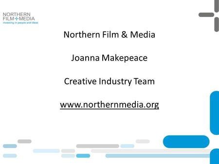 Northern Film & Media Joanna Makepeace Creative Industry Team www.northernmedia.org.