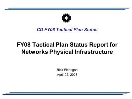 CD FY08 Tactical Plan Status FY08 Tactical Plan Status Report for Networks Physical Infrastructure Rick Finnegan April 22, 2008.