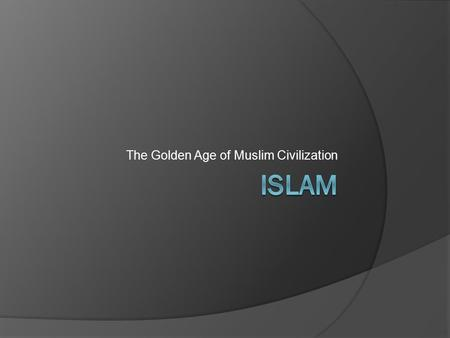 The Golden Age of Muslim Civilization. Islam Spreads  Arab merchants spread Islam Asia, North Africa, and Mediterranean Coast  Arab armies conquered.