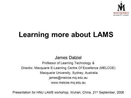 Learning more about LAMS James Dalziel Professor of Learning Technology & Director, Macquarie E-Learning Centre Of Excellence (MELCOE) Macquarie University,