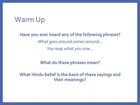 Warm Up Have you ever heard any of the following phrases? What goes around comes around… You reap what you sow… What do these phrases mean? What Hindu.