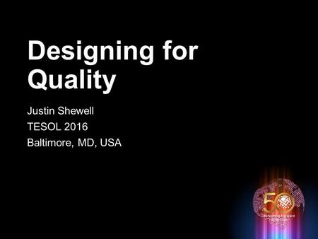 Designing for Quality Justin Shewell TESOL 2016 Baltimore, MD, USA.