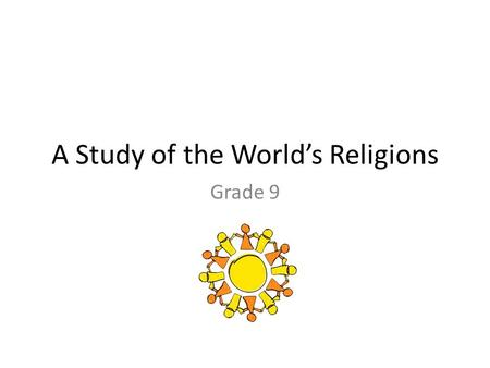 A Study of the World's Religions Grade 9. Religions of the World Christianity: 2.1 billion Islam: 1.5 billion Hinduism: 900 million Chinese traditional.