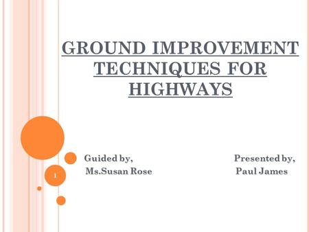 GROUND IMPROVEMENT TECHNIQUES FOR HIGHWAYS Guided by, Presented by, Ms.Susan Rose Paul James Ms.Susan Rose Paul James 1.