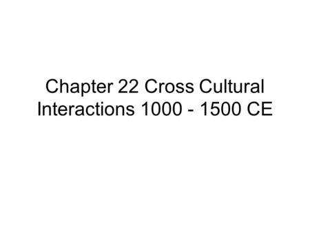 Chapter 22 Cross Cultural Interactions 1000 - 1500 CE.
