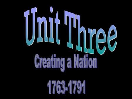 Unit Three Creating a Nation 1763-1791.