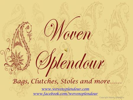 Bags, Clutches, Stoles and more…… www.wovensplendour.com www.facebook.com/wovensplendour Copyright Woven Splendour.