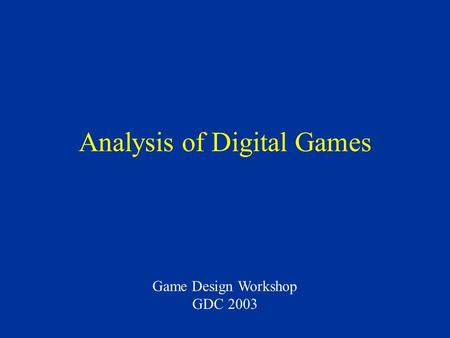 Analysis of Digital Games Game Design Workshop GDC 2003.