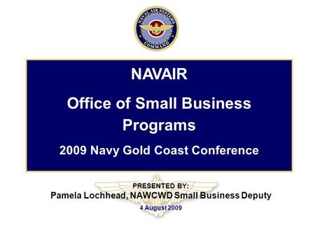 PRESENTED BY: Pamela Lochhead, NAWCWD Small Business Deputy 4 August 2009 NAVAIR Office of Small Business Programs 2009 Navy Gold Coast Conference.
