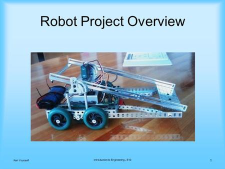 1 Ken Youssefi Introduction to Engineering – E10 Robot Project Overview.