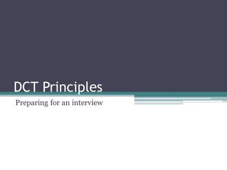 DCT Principles Preparing for an interview. Before the interview Job Interview-Face to Face meeting ▫Entry level 15-30 minutes. ▫Professional level 1hour-multiple.