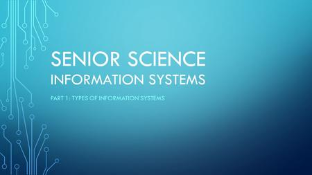 SENIOR SCIENCE INFORMATION SYSTEMS PART 1: TYPES OF INFORMATION SYSTEMS.