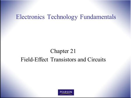 Electronics Technology Fundamentals Chapter 21 Field-Effect Transistors and Circuits.