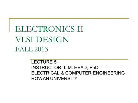 ELECTRONICS II VLSI DESIGN FALL 2013 LECTURE 5 INSTRUCTOR: L.M. HEAD, PhD ELECTRICAL & COMPUTER ENGINEERING ROWAN UNIVERSITY.
