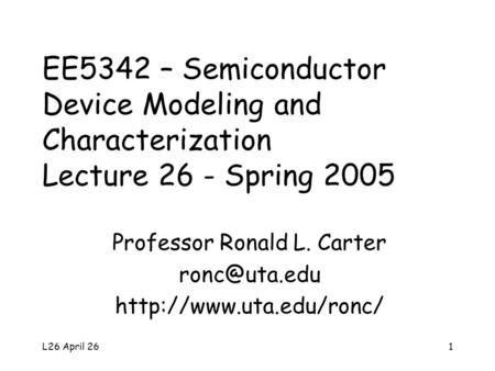 L26 April 261 EE5342 – Semiconductor Device Modeling and Characterization Lecture 26 - Spring 2005 Professor Ronald L. Carter
