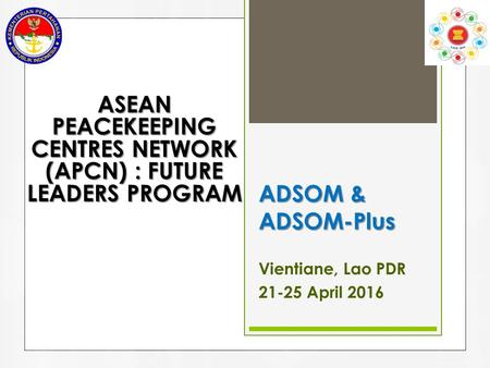 ADSOM & ADSOM-Plus Vientiane, Lao PDR 21-25 April 2016 ASEAN PEACEKEEPING CENTRES NETWORK (APCN) : FUTURE LEADERS PROGRAM.