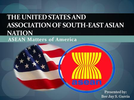 ASEAN Matters of America THE UNITED STATES AND ASSOCIATION OF SOUTH-EAST ASIAN NATION Presented by: Bee Jay S. Garcia.