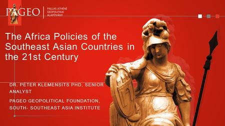 The Africa Policies of the Southeast Asian Countries in the 21st Century DR. PÉTER KLEMENSITS PHD, SENIOR ANALYST PAGEO GEOPOLITICAL FOUNDATION, SOUTH-