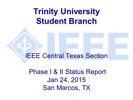 Trinity University Student Branch IEEE Central Texas Section Phase I & II Status Report Jan 24, 2015 San Marcos, TX.