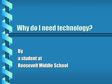 Why do I need technology? By a student at Roosevelt Middle School.