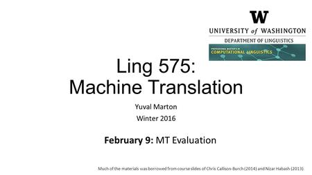Ling 575: Machine Translation Yuval Marton Winter 2016 February 9: MT Evaluation Much of the materials was borrowed from course slides of Chris Callison-Burch.