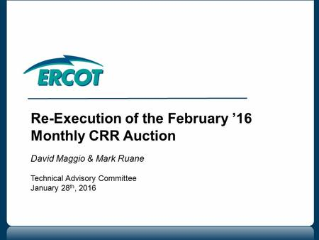 Re-Execution of the February '16 Monthly CRR Auction David Maggio & Mark Ruane Technical Advisory Committee January 28 th, 2016.