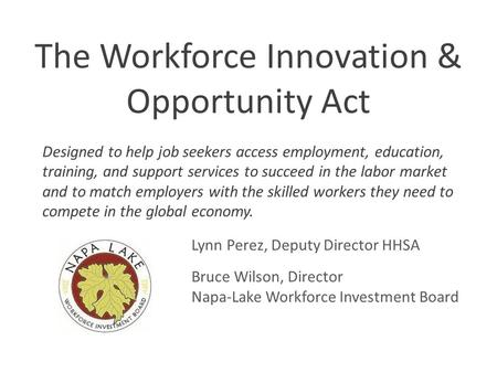 Workforce Innovation and Opportunity Act The Workforce Innovation & Opportunity Act Lynn Perez, Deputy Director HHSA Bruce Wilson, Director Napa-Lake Workforce.