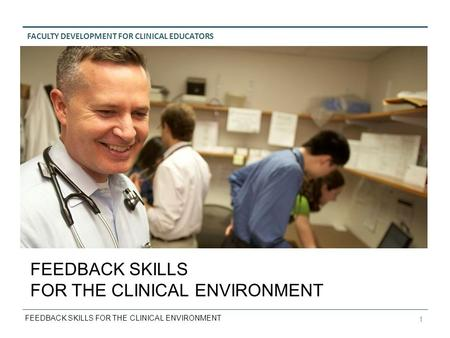 FACULTY DEVELOPMENT FOR CLINICAL EDUCATORS FEEDBACK SKILLS FOR THE CLINICAL ENVIRONMENT 1 FEEDBACK SKILLS FOR THE CLINICAL ENVIRONMENT.