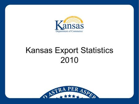 Kansas Export Statistics 2010. Kansas Exports by Year ($ Billions)