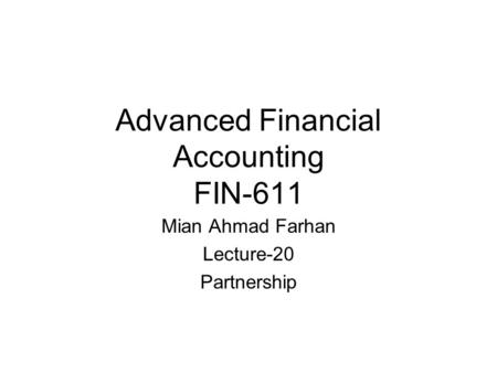 Advanced Financial Accounting FIN-611 Mian Ahmad Farhan Lecture-20 Partnership.