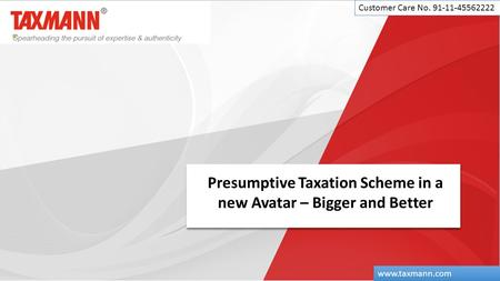 Presumptive Taxation Scheme in a new Avatar – Bigger and Better Customer Care No. 91-11-45562222 www.taxmann.com.