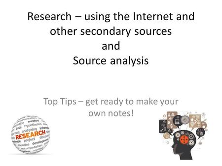 Research – using the Internet and other secondary sources and Source analysis Top Tips – get ready to make your own notes!