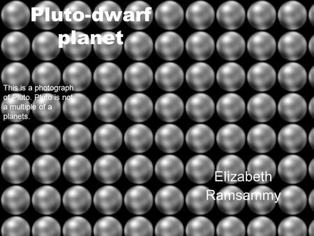 Pluto-dwarf planet Elizabeth Ramsammy This is a photograph of Pluto. Pluto is not a multiple of a planets.