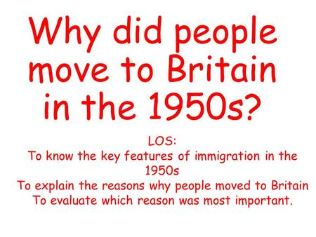 Why did people move to Britain in the 1950s? LOS: To know the key features of immigration in the 1950s To explain the reasons why people moved to Britain.