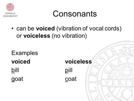 Consonants can be voiced (vibration of vocal cords) or voiceless (no vibration) Examples voicedvoiceless billpill goatcoat.