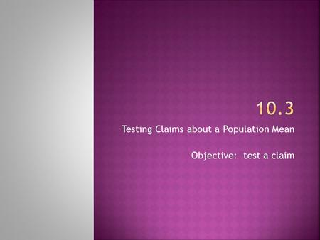 Testing Claims about a Population Mean Objective: test a claim.