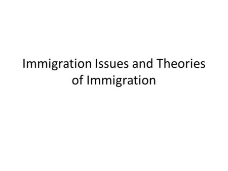 Immigration Issues and Theories of Immigration. I. Reasons for immigration II. Patterns of immigration III. The history of restrictionist sentiment.