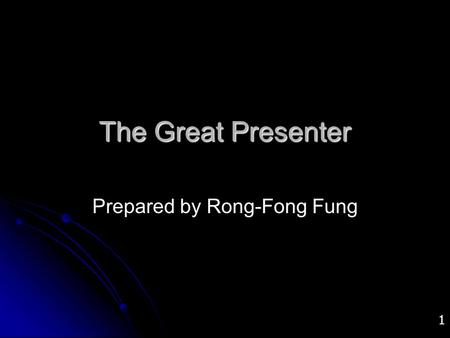 1 The Great Presenter Prepared by Rong-Fong Fung.