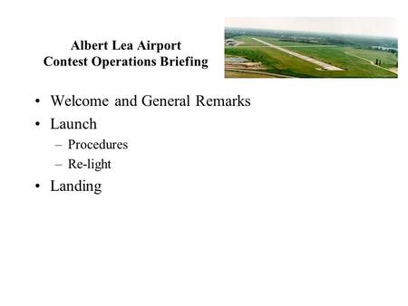 Albert Lea Airport Contest Operations Briefing Welcome and General Remarks Launch –Procedures –Re-light Landing.