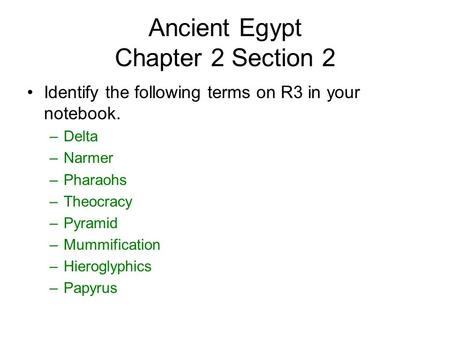 Ancient Egypt Chapter 2 Section 2 Identify the following terms on R3 in your notebook. –Delta –Narmer –Pharaohs –Theocracy –Pyramid –Mummification –Hieroglyphics.