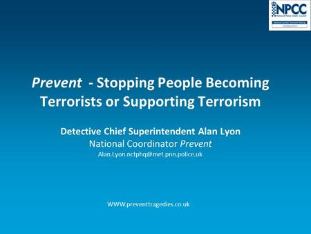 Prevent - Stopping People Becoming Terrorists or Supporting Terrorism Detective Chief Superintendent Alan Lyon National Coordinator Prevent