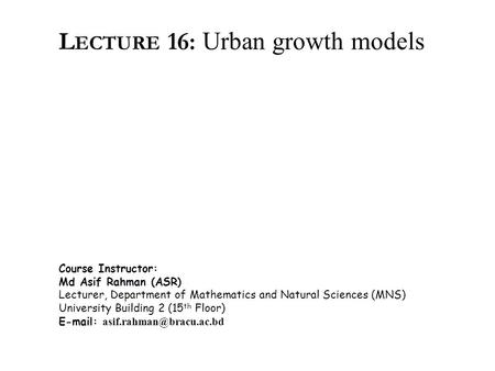 L ECTURE 16: Urban growth models Course Instructor: Md Asif Rahman (ASR) Lecturer, Department of Mathematics and Natural Sciences (MNS) University Building.