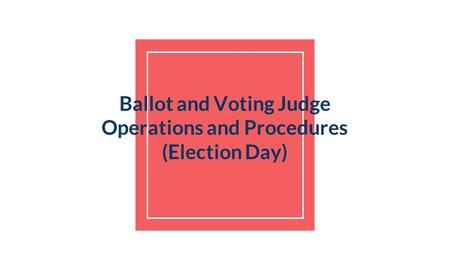 Ballot and Voting Judge Operations and Procedures (Election Day)